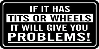 IF IT HAS TITS OR WHEELS IT WILL GIVE YOU PROBLEMS HELMET STICKER DECAL #381